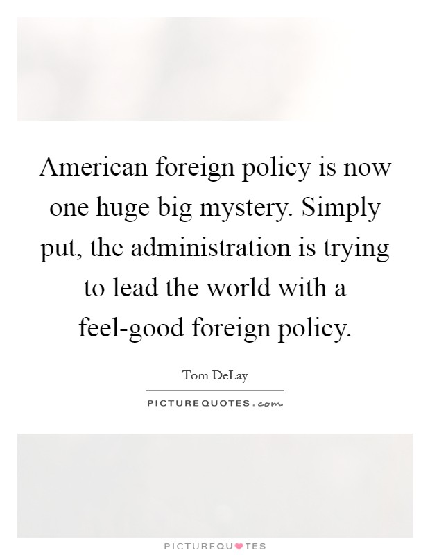 American foreign policy is now one huge big mystery. Simply put, the administration is trying to lead the world with a feel-good foreign policy Picture Quote #1