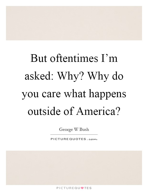 But oftentimes I'm asked: Why? Why do you care what happens outside of America? Picture Quote #1