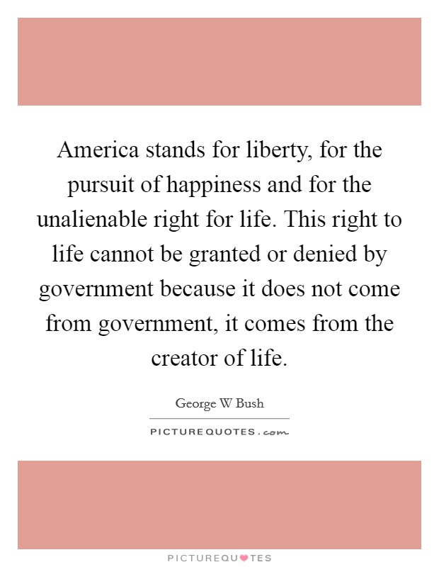 America stands for liberty, for the pursuit of happiness and for the unalienable right for life. This right to life cannot be granted or denied by government because it does not come from government, it comes from the creator of life Picture Quote #1