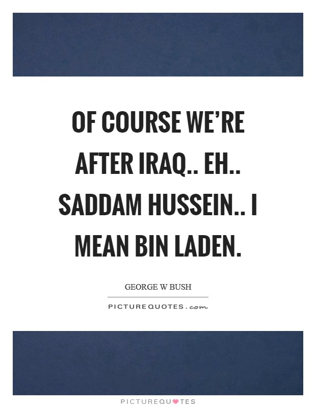 Of course we're after Iraq.. eh.. Saddam Hussein.. I mean bin Laden Picture Quote #1
