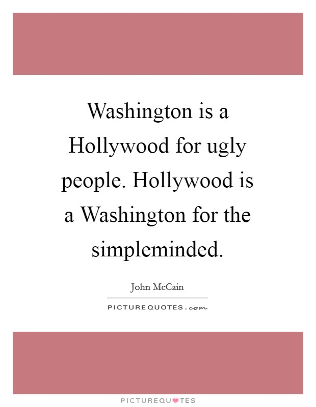 Washington is a Hollywood for ugly people. Hollywood is a Washington for the simpleminded Picture Quote #1