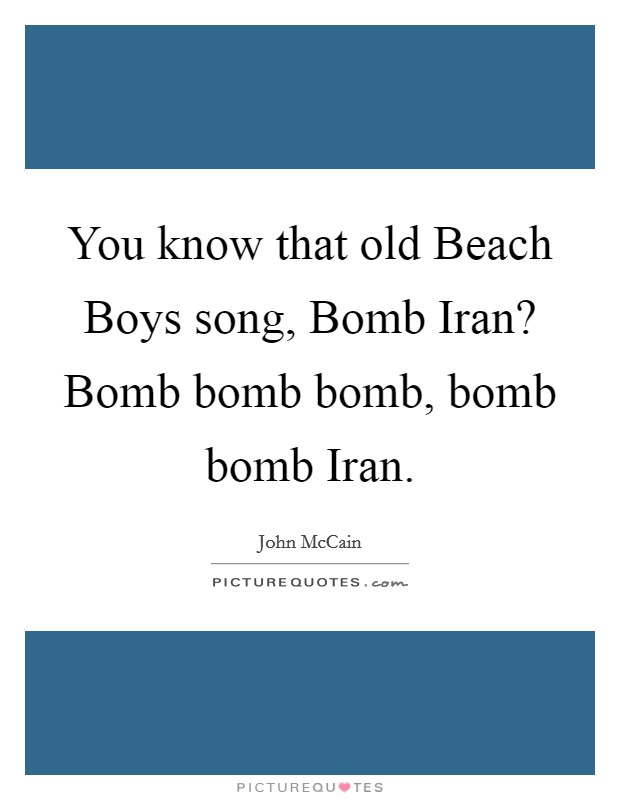 You know that old Beach Boys song, Bomb Iran? Bomb bomb bomb ...