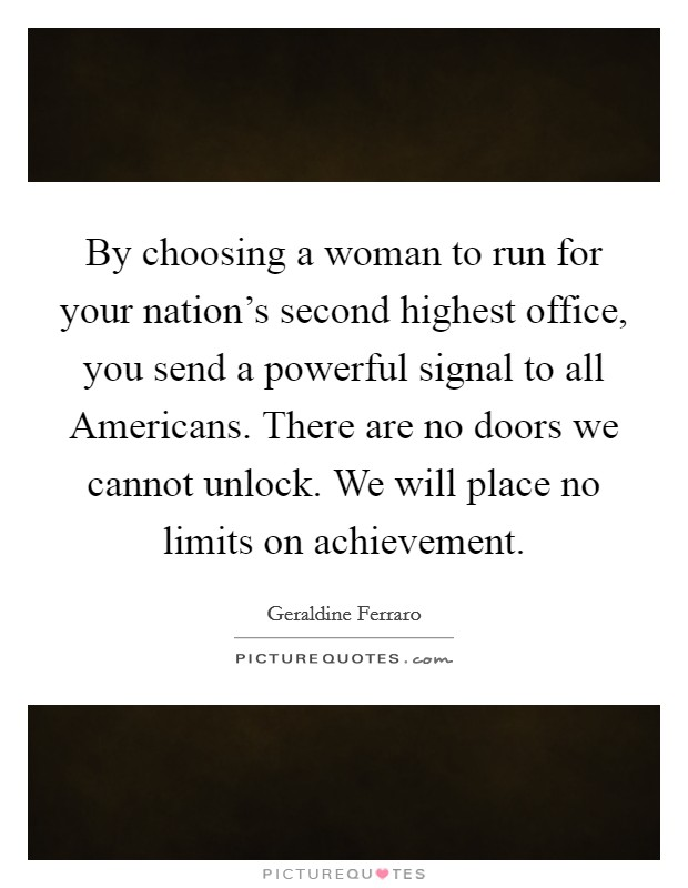 By choosing a woman to run for your nation's second highest office, you send a powerful signal to all Americans. There are no doors we cannot unlock. We will place no limits on achievement Picture Quote #1