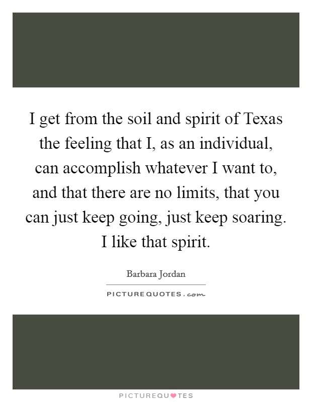 I get from the soil and spirit of Texas the feeling that I, as an individual, can accomplish whatever I want to, and that there are no limits, that you can just keep going, just keep soaring. I like that spirit Picture Quote #1