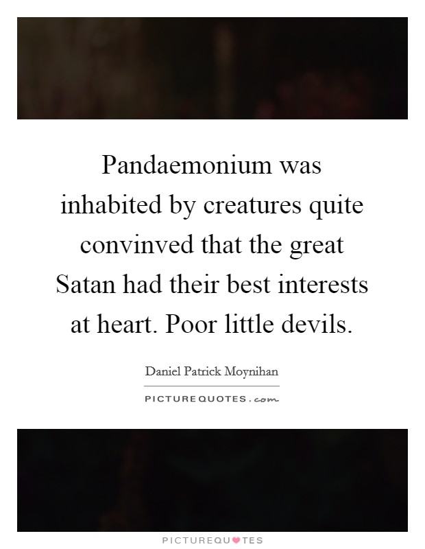 Pandaemonium was inhabited by creatures quite convinved that the great Satan had their best interests at heart. Poor little devils Picture Quote #1