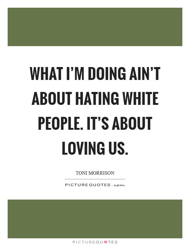 What I'm doing ain't about hating White people. It's about loving us Picture Quote #1