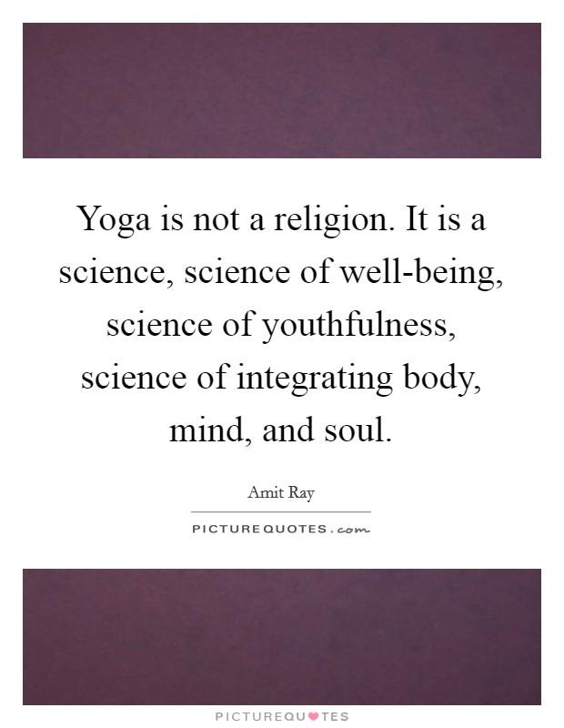 Yoga is not a religion. It is a science, science of well-being, science of youthfulness, science of integrating body, mind, and soul Picture Quote #1
