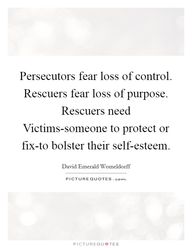 Persecutors fear loss of control. Rescuers fear loss of purpose. Rescuers need Victims-someone to protect or fix-to bolster their self-esteem Picture Quote #1