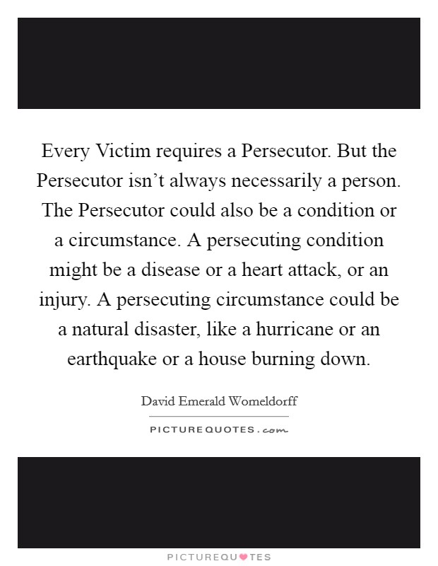 Every Victim requires a Persecutor. But the Persecutor isn't always necessarily a person. The Persecutor could also be a condition or a circumstance. A persecuting condition might be a disease or a heart attack, or an injury. A persecuting circumstance could be a natural disaster, like a hurricane or an earthquake or a house burning down Picture Quote #1