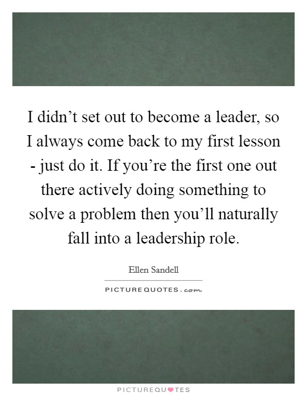 I didn't set out to become a leader, so I always come back to my first lesson - just do it. If you're the first one out there actively doing something to solve a problem then you'll naturally fall into a leadership role Picture Quote #1