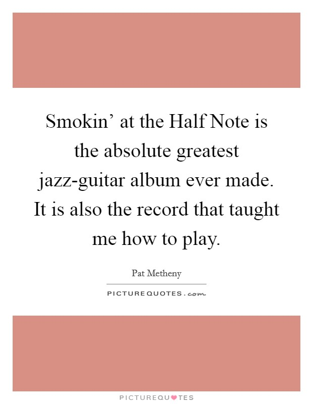 Smokin' at the Half Note is the absolute greatest jazz-guitar album ever made. It is also the record that taught me how to play Picture Quote #1