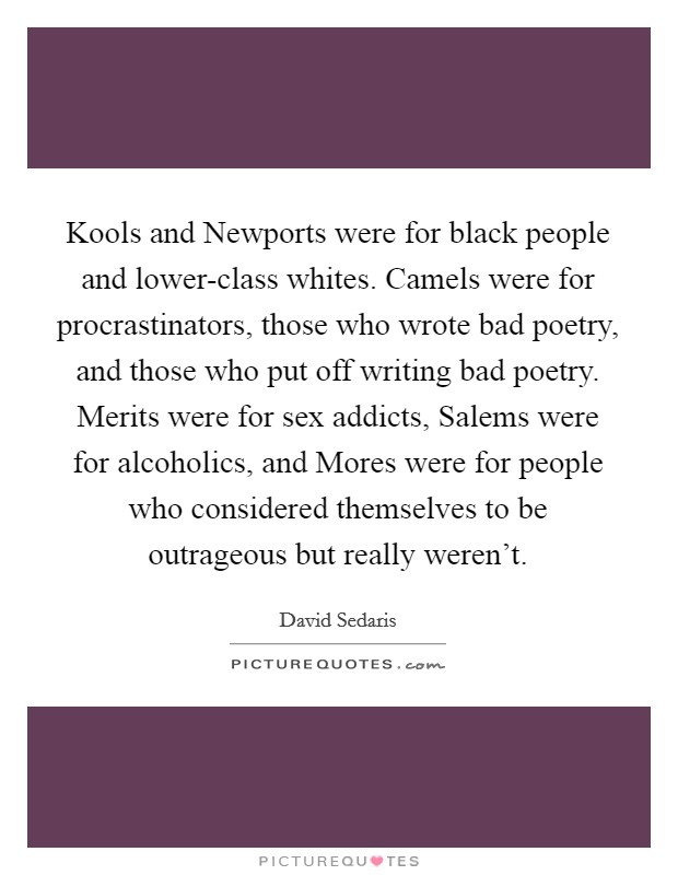 Kools and Newports were for black people and lower-class whites. Camels were for procrastinators, those who wrote bad poetry, and those who put off writing bad poetry. Merits were for sex addicts, Salems were for alcoholics, and Mores were for people who considered themselves to be outrageous but really weren't Picture Quote #1