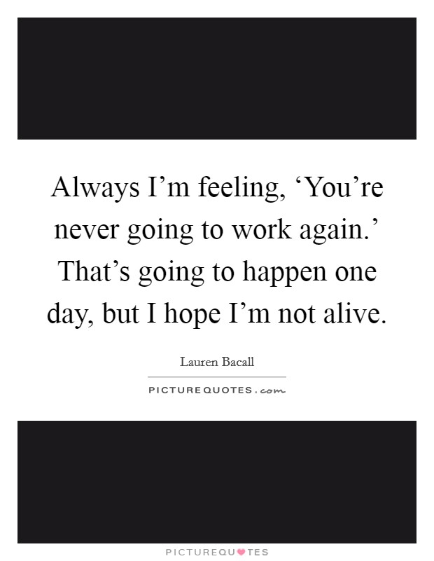 Always I'm feeling, 'You're never going to work again.' That's going to happen one day, but I hope I'm not alive Picture Quote #1