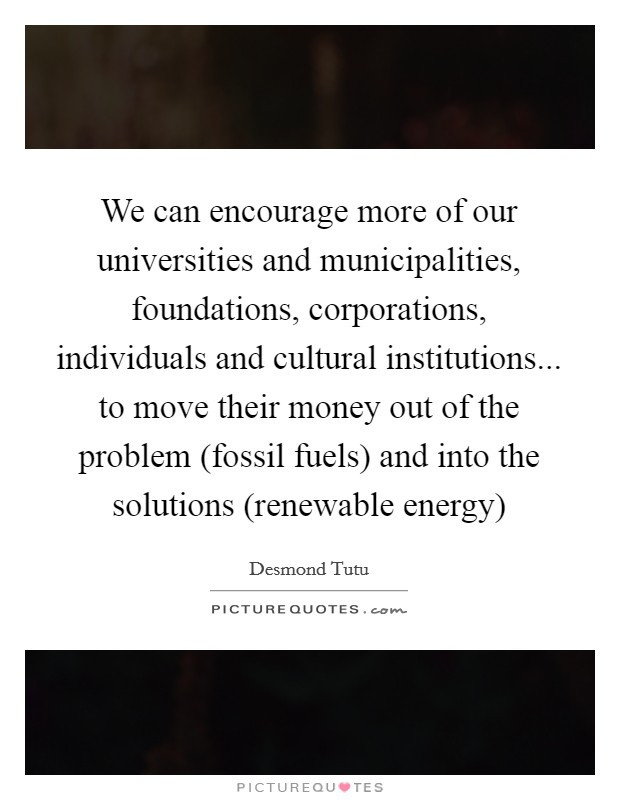 We can encourage more of our universities and municipalities, foundations, corporations, individuals and cultural institutions... to move their money out of the problem (fossil fuels) and into the solutions (renewable energy) Picture Quote #1