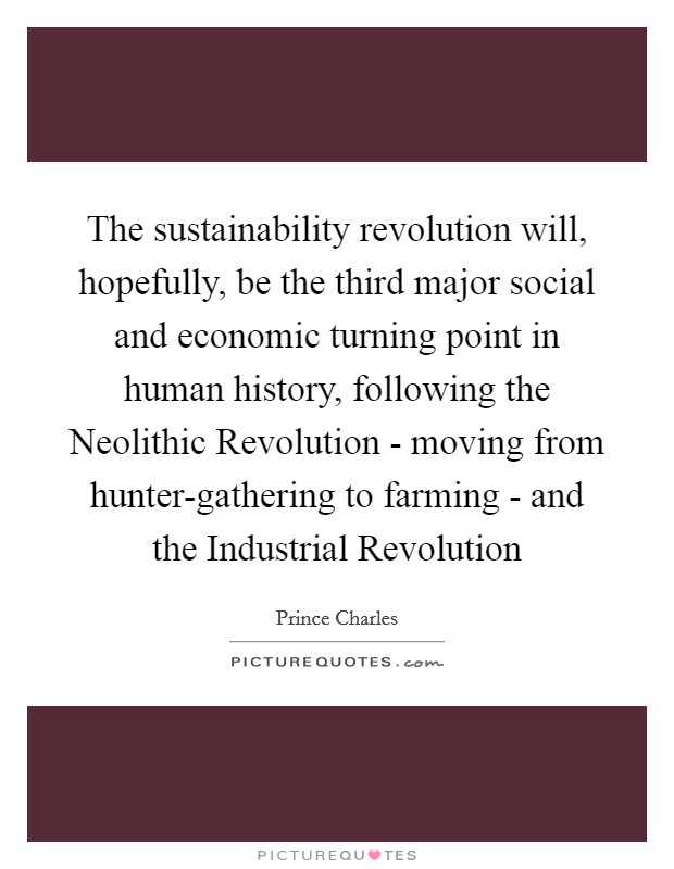 The sustainability revolution will, hopefully, be the third major social and economic turning point in human history, following the Neolithic Revolution - moving from hunter-gathering to farming - and the Industrial Revolution Picture Quote #1