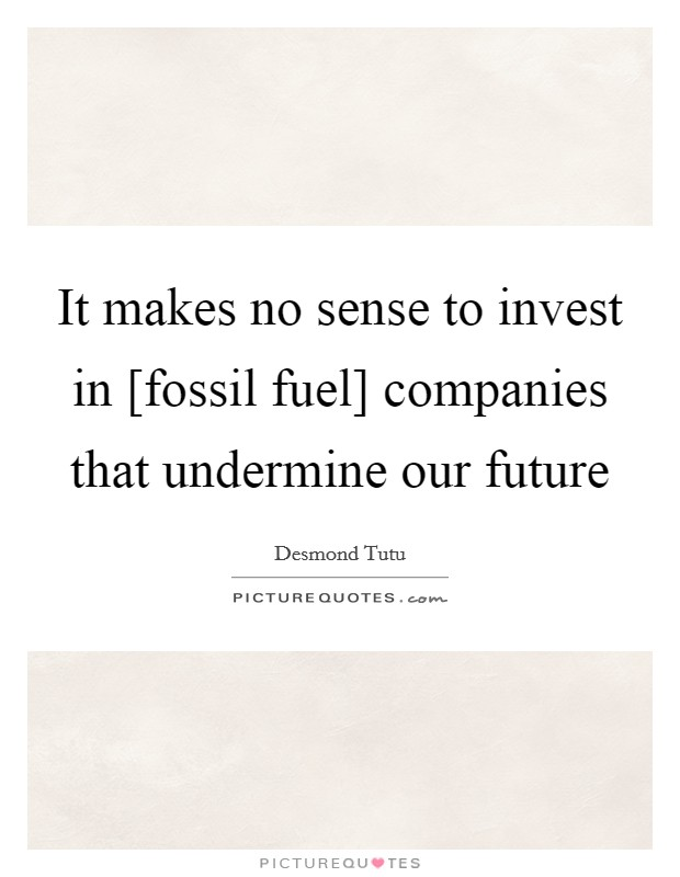 It makes no sense to invest in [fossil fuel] companies that undermine our future Picture Quote #1