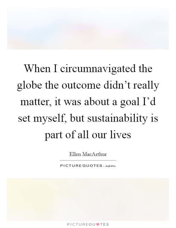 When I circumnavigated the globe the outcome didn't really matter, it was about a goal I'd set myself, but sustainability is part of all our lives Picture Quote #1