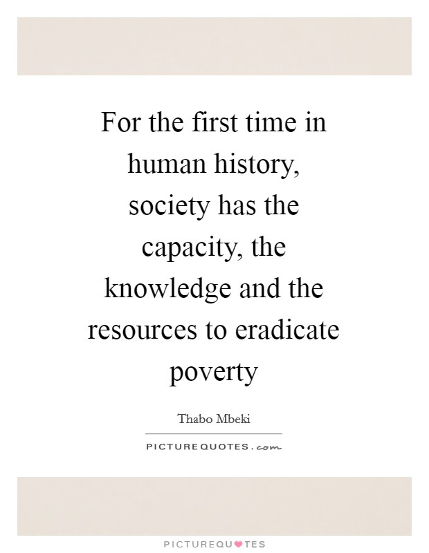 For the first time in human history, society has the capacity, the knowledge and the resources to eradicate poverty Picture Quote #1