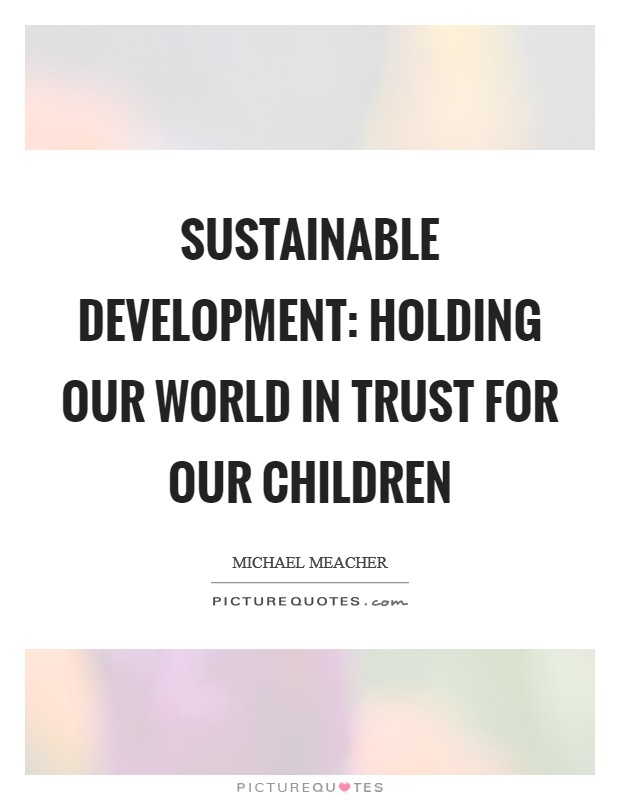 Sustainable development: Holding our world in trust for our children Picture Quote #1