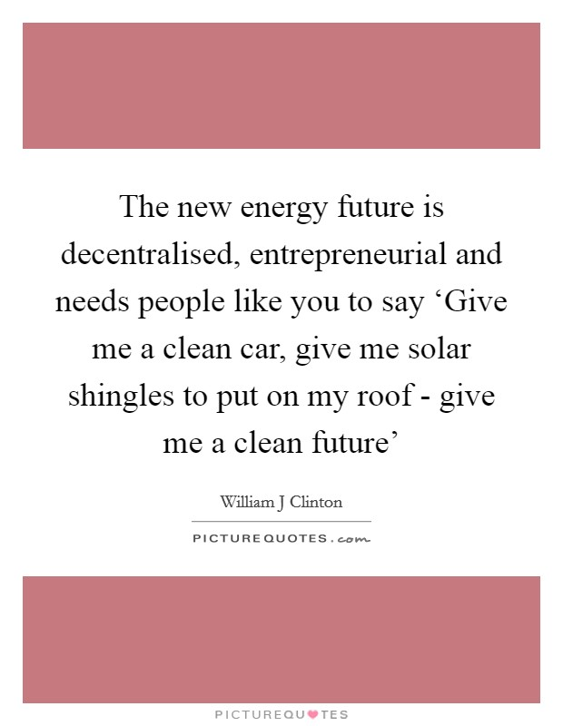The new energy future is decentralised, entrepreneurial and needs people like you to say 'Give me a clean car, give me solar shingles to put on my roof - give me a clean future' Picture Quote #1