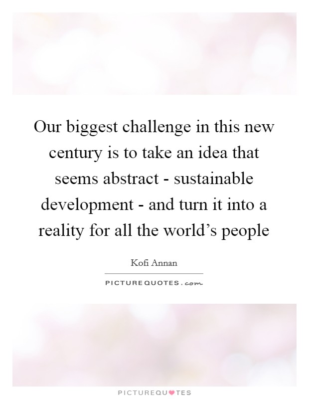 Our biggest challenge in this new century is to take an idea that seems abstract - sustainable development - and turn it into a reality for all the world's people Picture Quote #1
