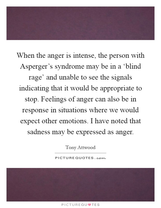 When the anger is intense, the person with Asperger's syndrome may be in a 'blind rage' and unable to see the signals indicating that it would be appropriate to stop. Feelings of anger can also be in response in situations where we would expect other emotions. I have noted that sadness may be expressed as anger Picture Quote #1