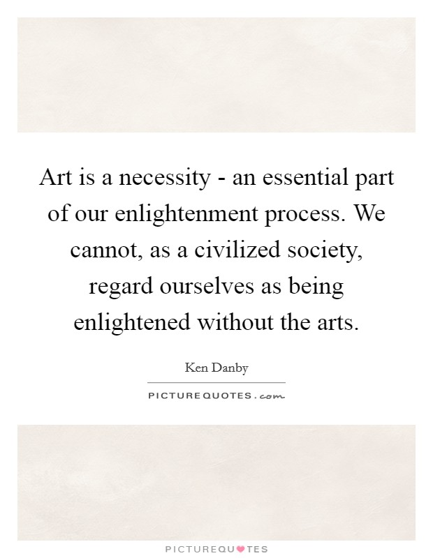 Art is a necessity - an essential part of our enlightenment process. We cannot, as a civilized society, regard ourselves as being enlightened without the arts Picture Quote #1
