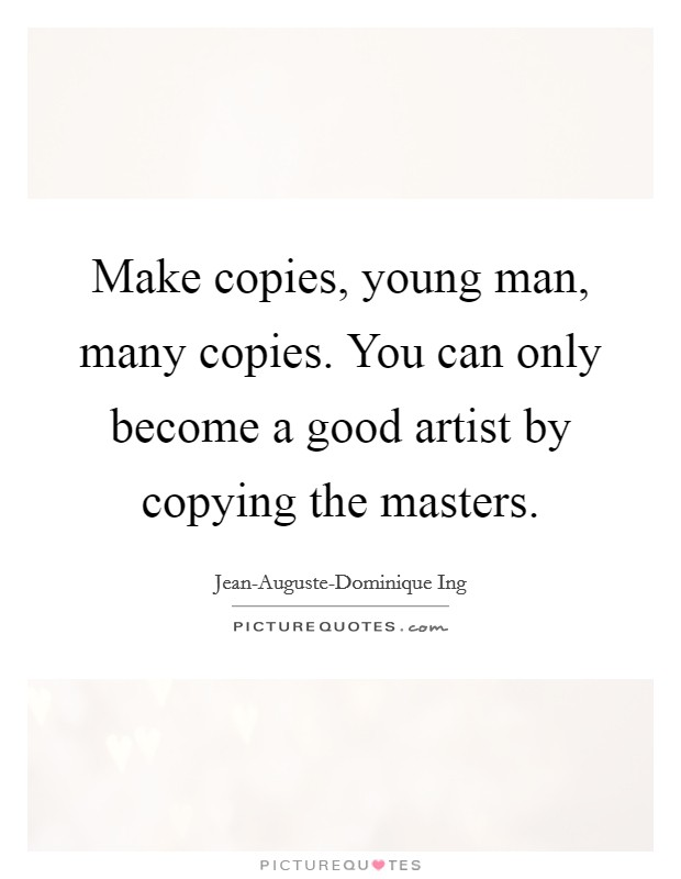 Make copies, young man, many copies. You can only become a good artist by copying the masters Picture Quote #1