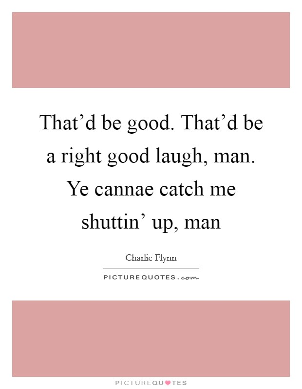 That'd be good. That'd be a right good laugh, man. Ye cannae catch me shuttin' up, man Picture Quote #1