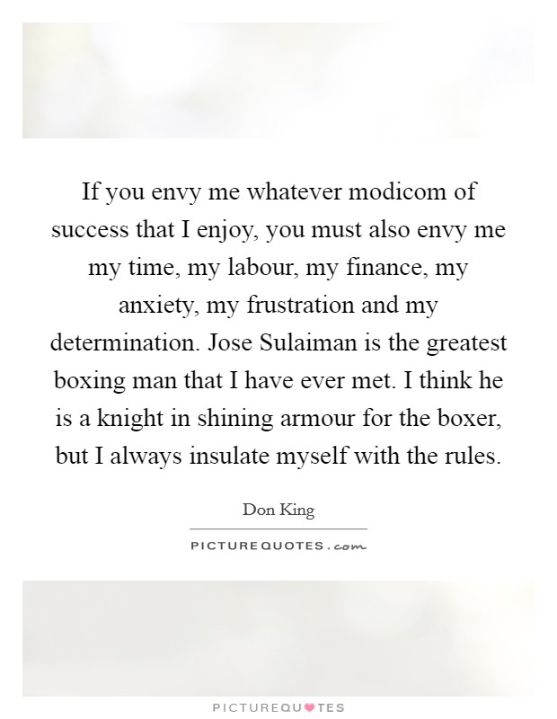 If you envy me whatever modicom of success that I enjoy, you must also envy me my time, my labour, my finance, my anxiety, my frustration and my determination. Jose Sulaiman is the greatest boxing man that I have ever met. I think he is a knight in shining armour for the boxer, but I always insulate myself with the rules Picture Quote #1