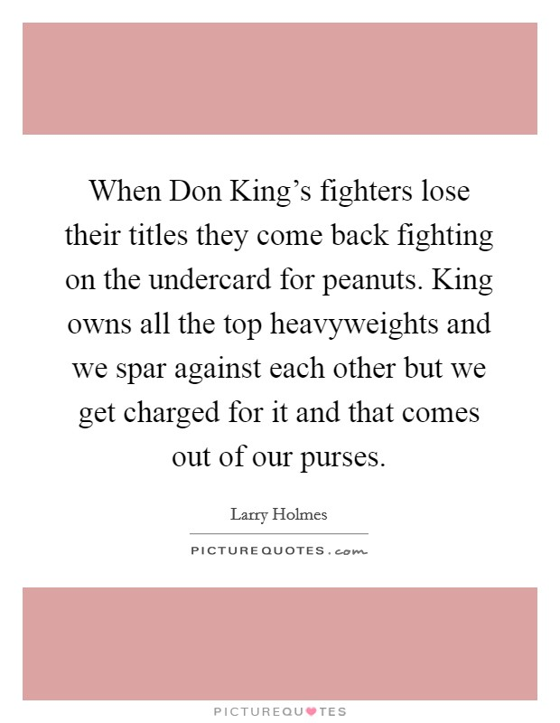 When Don King's fighters lose their titles they come back fighting on the undercard for peanuts. King owns all the top heavyweights and we spar against each other but we get charged for it and that comes out of our purses Picture Quote #1