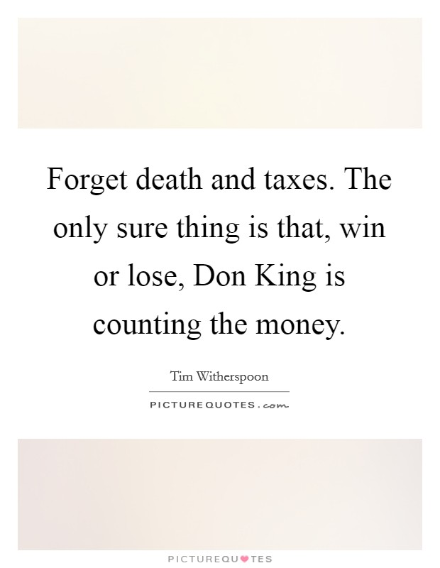 Forget death and taxes. The only sure thing is that, win or lose, Don King is counting the money Picture Quote #1