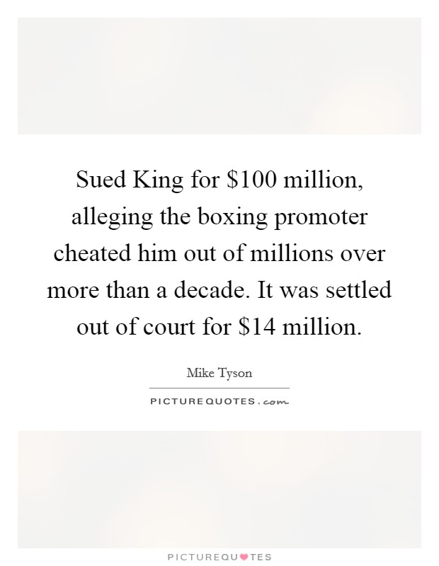 Sued King for $100 million, alleging the boxing promoter cheated him out of millions over more than a decade. It was settled out of court for $14 million Picture Quote #1