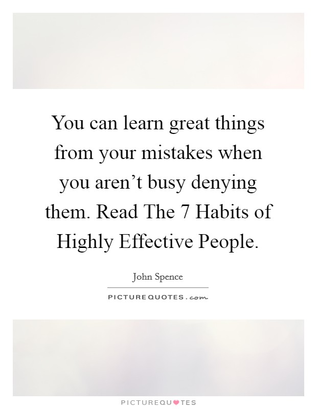 You can learn great things from your mistakes when you aren't busy denying them. Read The 7 Habits of Highly Effective People Picture Quote #1