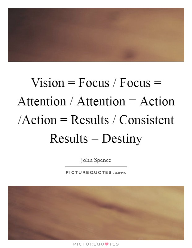 Vision = Focus / Focus = Attention / Attention = Action /Action = Results / Consistent Results = Destiny Picture Quote #1