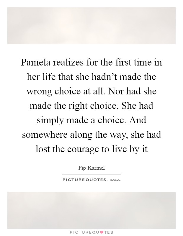 Pamela realizes for the first time in her life that she hadn't made the wrong choice at all. Nor had she made the right choice. She had simply made a choice. And somewhere along the way, she had lost the courage to live by it Picture Quote #1
