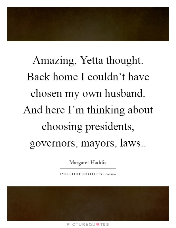 Amazing, Yetta thought. Back home I couldn't have chosen my own husband. And here I'm thinking about choosing presidents, governors, mayors, laws Picture Quote #1