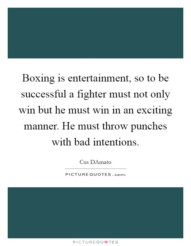 Boxing is entertainment, so to be successful a fighter must not only win but he must win in an exciting manner. He must throw punches with bad intentions Picture Quote #1