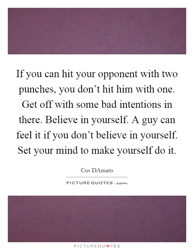 If you can hit your opponent with two punches, you don't hit him with one. Get off with some bad intentions in there. Believe in yourself. A guy can feel it if you don't believe in yourself. Set your mind to make yourself do it Picture Quote #1