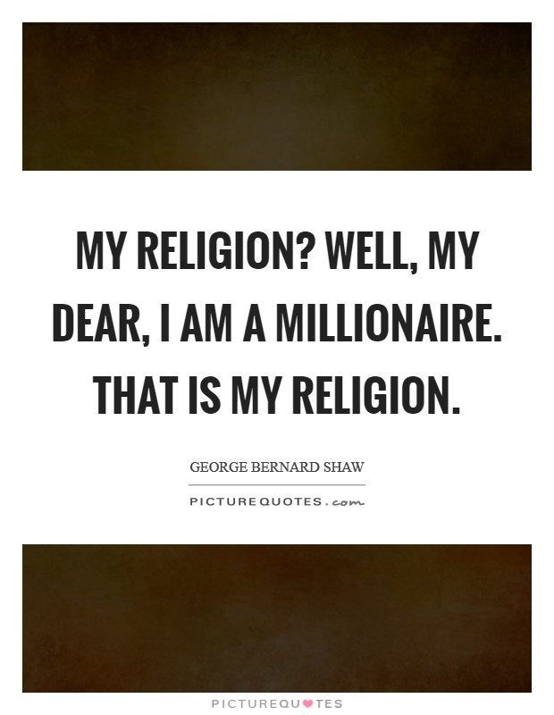 My religion? Well, my dear, I am a Millionaire. That is my religion Picture Quote #1