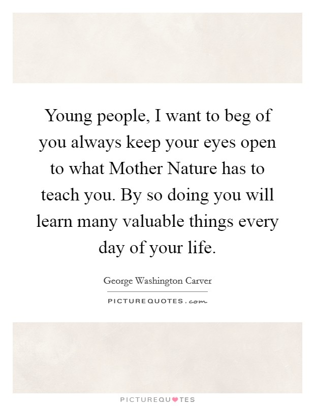 Young people, I want to beg of you always keep your eyes open to what Mother Nature has to teach you. By so doing you will learn many valuable things every day of your life Picture Quote #1