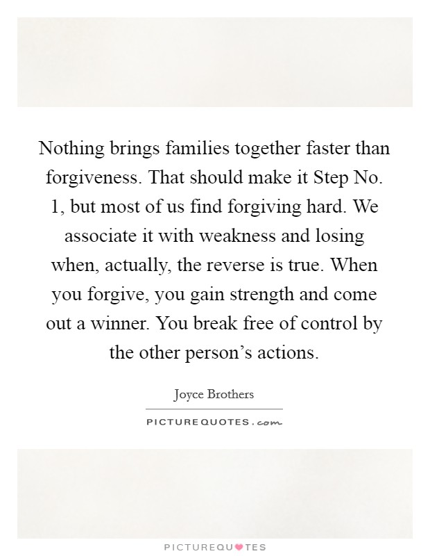 Nothing brings families together faster than forgiveness. That should make it Step No. 1, but most of us find forgiving hard. We associate it with weakness and losing when, actually, the reverse is true. When you forgive, you gain strength and come out a winner. You break free of control by the other person's actions Picture Quote #1
