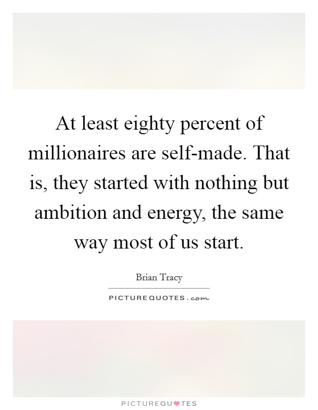 At least eighty percent of millionaires are self-made. That is, they started with nothing but ambition and energy, the same way most of us start Picture Quote #1