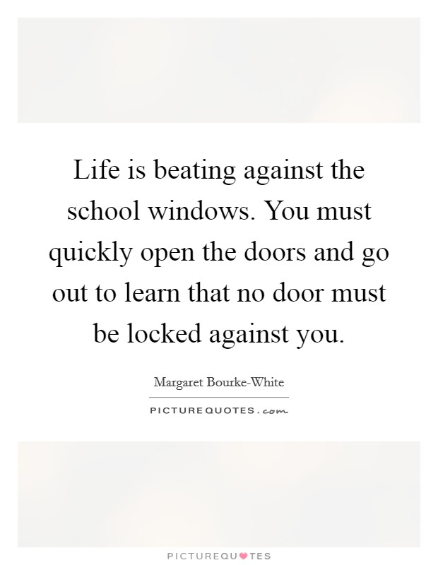 Life is beating against the school windows. You must quickly open the doors and go out to learn that no door must be locked against you Picture Quote #1