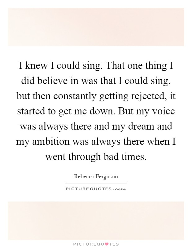 I knew I could sing. That one thing I did believe in was that I could sing, but then constantly getting rejected, it started to get me down. But my voice was always there and my dream and my ambition was always there when I went through bad times Picture Quote #1