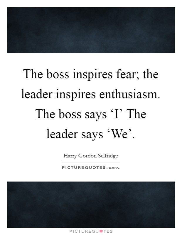 The boss inspires fear; the leader inspires enthusiasm. The boss says 'I' The leader says 'We' Picture Quote #1
