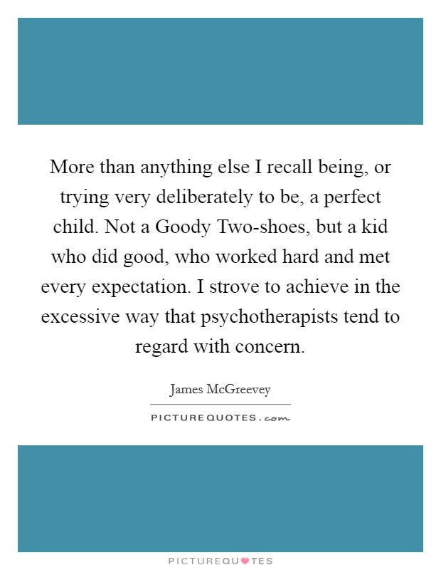 More than anything else I recall being, or trying very deliberately to be, a perfect child. Not a Goody Two-shoes, but a kid who did good, who worked hard and met every expectation. I strove to achieve in the excessive way that psychotherapists tend to regard with concern Picture Quote #1