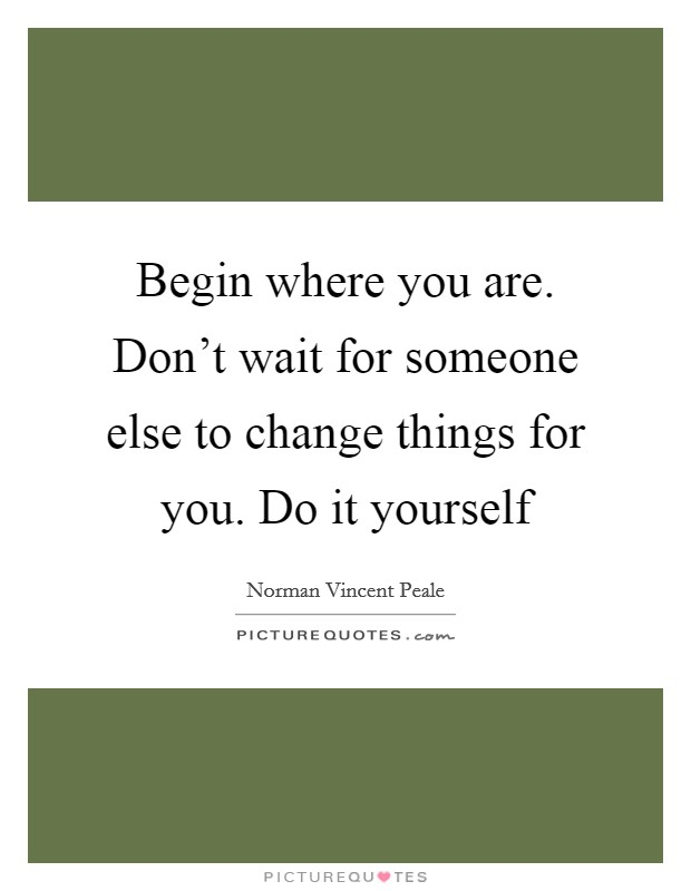 Begin where you are. Don't wait for someone else to change things for you. Do it yourself Picture Quote #1
