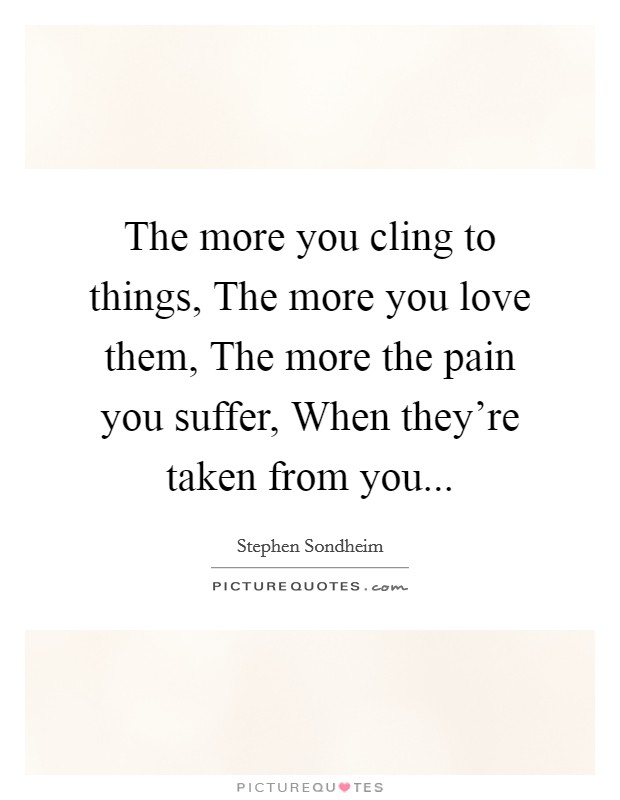 The more you cling to things, The more you love them, The more the pain you suffer, When they're taken from you Picture Quote #1