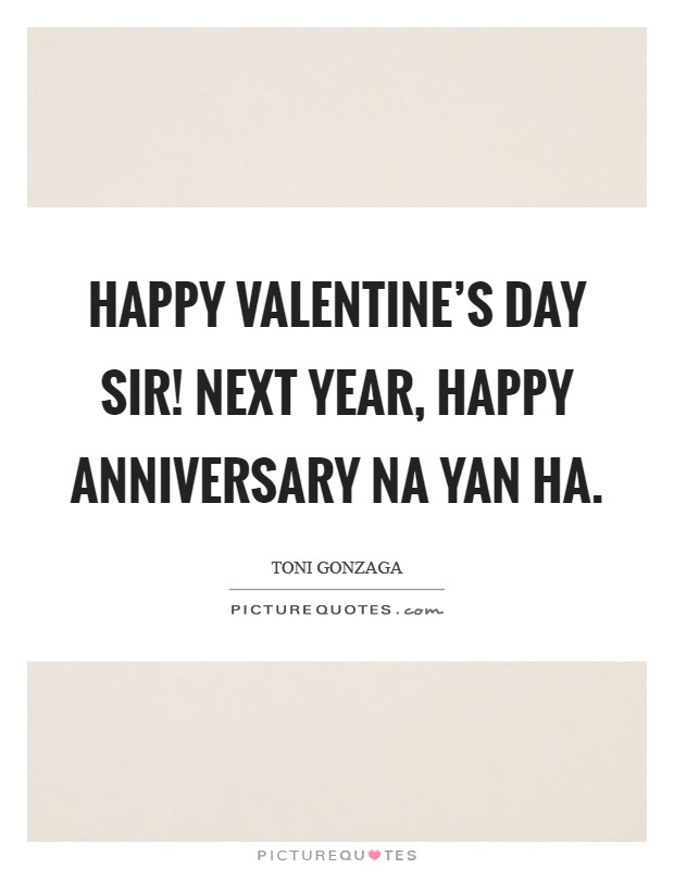 Happy Valentine's day sir! Next year, happy anniversary na yan ha Picture Quote #1